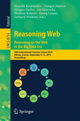Reasoning Web. Reasoning and the Web in the Big Data Era: 10th International Summer School 2014, Athens, Greece, September 8-13, 2014. Proceedings - Information Systems and Applications, incl. Internet/Web, and HCI 8714 (Paperback)