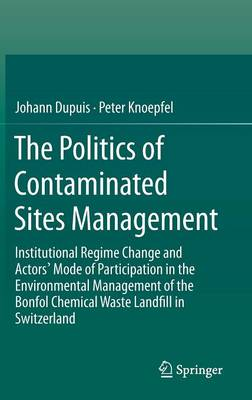 The Politics of Contaminated Sites Management: Institutional Regime Change and Actors' Mode of Participation in the Environmental Management of the Bonfol Chemical Waste Landfill in Switzerland (Hardback)