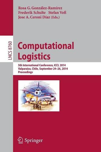 Computational Logistics: 5th International Conference, ICCL 2014, Valparaiso, Chile, September 24-26, 2014, Proceedings - Theoretical Computer Science and General Issues 8760 (Paperback)
