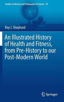 An Illustrated History of Health and Fitness, from Pre-History to our Post-Modern World - Studies in History and Philosophy of Science 39 (Hardback)