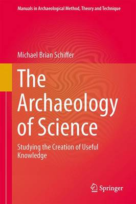 The Archaeology of Science: Studying the Creation of Useful Knowledge - Manuals in Archaeological Method, Theory and Technique (Paperback)
