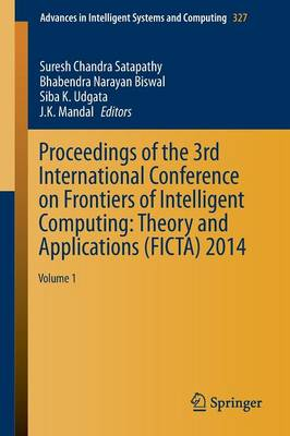 Proceedings of the 3rd International Conference on Frontiers of Intelligent Computing: Theory and Applications (FICTA) 2014: Volume 1 - Advances in Intelligent Systems and Computing 327 (Paperback)