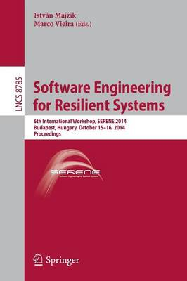 Software Engineering for Resilient Systems: 6th International Workshop, SERENE 2014, Budapest, Hungary, October 15-16, 2014. Proceedings - Lecture Notes in Computer Science 8785 (Paperback)