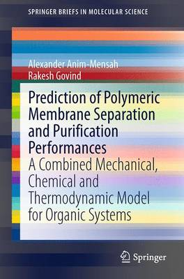 Prediction of Polymeric Membrane Separation and Purification Performances: A Combined Mechanical, Chemical and Thermodynamic Model for Organic Systems - SpringerBriefs in Molecular Science (Paperback)