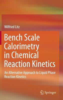 Bench Scale Calorimetry in Chemical Reaction Kinetics: An Alternative Approach to Liquid Phase Reaction Kinetics (Hardback)