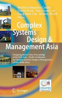 Complex Systems Design & Management Asia: Designing Smart Cities: Proceedings of the First Asia - Pacific Conference on Complex Systems Design & Management, CSD&M Asia 2014 (Hardback)