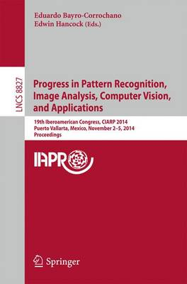 Progress in Pattern Recognition, Image Analysis, Computer Vision, and Applications: 19th Iberoamerican Congress, CIARP 2014, Puerto Vallarta, Mexico, November 2-5, 2014, Proceedings - Lecture Notes in Computer Science 8827 (Paperback)