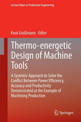 Thermo-energetic Design of Machine Tools: A Systemic Approach to Solve the Conflict Between Power Efficiency, Accuracy and Productivity Demonstrated at the Example of Machining Production - Lecture Notes in Production Engineering (Hardback)