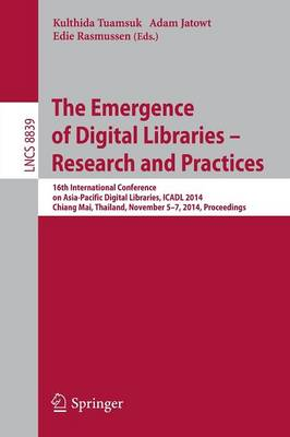 The Emergence of Digital Libraries -- Research and Practices: 16th International Conference on Asia-Pacific Digital Libraries, ICADL 2014, Chiang Mai, Thailand, November 5-7, 2014, Proceedings - Lecture Notes in Computer Science 8839 (Paperback)