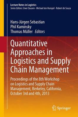 Quantitative Approaches in Logistics and Supply Chain Management: Proceedings of the 8th Workshop on Logistics and Supply Chain Management, Berkeley, California, October 3rd and 4th, 2013 - Lecture Notes in Logistics (Hardback)