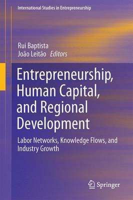 Entrepreneurship, Human Capital, and Regional Development: Labor Networks, Knowledge Flows, and Industry Growth - International Studies in Entrepreneurship 31 (Hardback)