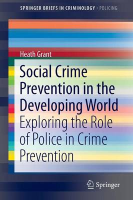 Social Crime Prevention in the Developing World: Exploring the Role of Police in Crime Prevention - SpringerBriefs in Criminology 6 (Paperback)