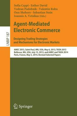 Agent-Mediated Electronic Commerce. Designing Trading Strategies and Mechanisms for Electronic Markets: AMEC 2013, Saint Paul, MN, USA, May 6, 2013, TADA 2013, Bellevue, WA, USA, July 15, 2013, and AMEC and TADA 2014, Paris, France, May 5, 2014, Revised Selected Papers - Lecture Notes in Business Information Processing 187 (Paperback)