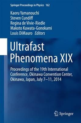 Ultrafast Phenomena XIX: Proceedings of the 19th International Conference, Okinawa Convention Center, Okinawa, Japan, July 7-11, 2014 - Springer Proceedings in Physics 162 (Hardback)