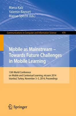 Mobile as Mainstream - Towards Future Challenges in Mobile Learning: 13th World Conference on Mobile and Contextual Learning, mLearn 2014, Istanbul, Turkey, November 3-5, 2014. Proceedings - Communications in Computer and Information Science 479 (Paperback)