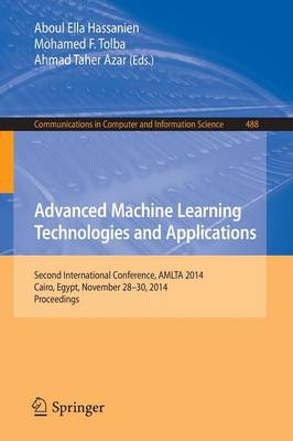 Advanced Machine Learning Technologies and Applications: Second International Conference, AMLTA 2014, Cairo, Egypt, November 28-30, 2014. Proceedings - Communications in Computer and Information Science 488 (Paperback)