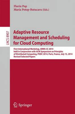 Adaptive Resource Management and Scheduling for Cloud Computing: First International Workshop, ARMS-CC 2014, held in Conjunction with ACM Symposium on Principles of Distributed Computing, PODC 2014, Paris, France, July 15, 2014, Revised Selected Papers - Lecture Notes in Computer Science 8907 (Paperback)