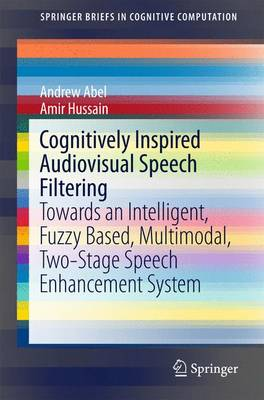 Cognitively Inspired Audiovisual Speech Filtering: Towards an Intelligent, Fuzzy Based, Multimodal, Two-Stage Speech Enhancement System - SpringerBriefs in Cognitive Computation 5 (Paperback)