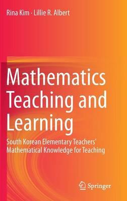 Mathematics Teaching and Learning: South Korean Elementary Teachers' Mathematical Knowledge for Teaching (Hardback)
