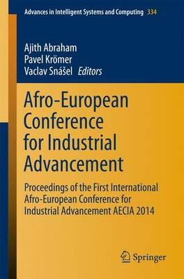 Afro-European Conference for Industrial Advancement: Proceedings of the First International Afro-European Conference for Industrial Advancement AECIA 2014 - Advances in Intelligent Systems and Computing 334 (Paperback)
