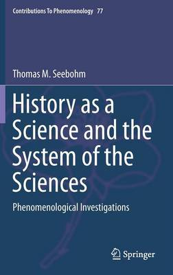History as a Science and the System of the Sciences: Phenomenological Investigations - Contributions To Phenomenology 77 (Hardback)