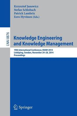 Knowledge Engineering and Knowledge Management: 19th International Conference, EKAW 2014, Linkoeping, Sweden, November 24-28, 2014, Proceedings - Lecture Notes in Artificial Intelligence 8876 (Paperback)