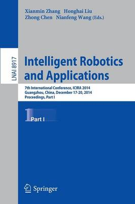 Intelligent Robotics and Applications: 7th International Conference, ICIRA 2014, Guangzhou, China, December 17-20, 2014, Proceedings, Part I - Lecture Notes in Artificial Intelligence 8917 (Paperback)