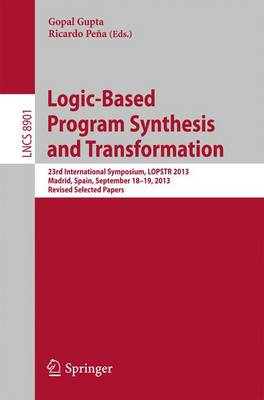 Logic-Based Program Synthesis and Transformation: 23rd International Symposium, LOPSTR 2013, Madrid, Spain, September 18-19, 2013, Revised Selected Papers - Lecture Notes in Computer Science 8901 (Paperback)