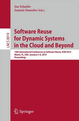 Software Reuse for Dynamic Systems in the Cloud and Beyond: 14th International Conference on Software Reuse, ICSR 2015, Miami, FL, USA, January 4-6, 2015. Proceedings - Programming and Software Engineering 8919 (Paperback)
