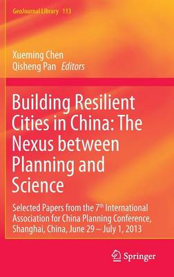 Building Resilient Cities in China: The Nexus between Planning and Science: Selected Papers from the 7th International Association for China Planning Conference, Shanghai, China, June 29 - July 1, 2013 - GeoJournal Library 113 (Hardback)