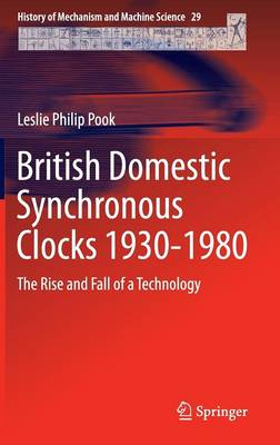 British Domestic Synchronous Clocks 1930-1980: The Rise and Fall of a Technology - History of Mechanism and Machine Science 29 (Hardback)