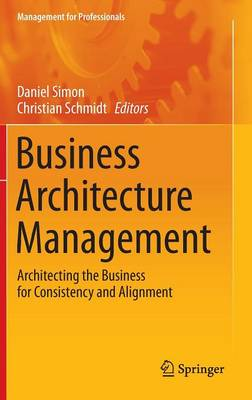 Business Architecture Management: Architecting the Business for Consistency and Alignment - Management for Professionals (Hardback)