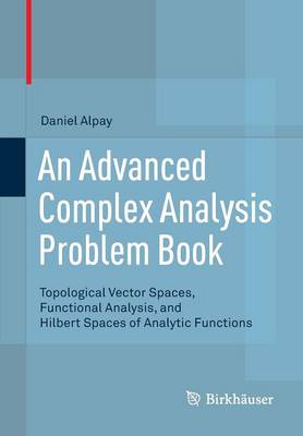 An Advanced Complex Analysis Problem Book: Topological Vector Spaces, Functional Analysis, and Hilbert Spaces of Analytic Functions (Paperback)