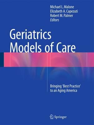 Geriatrics Models of Care: Bringing 'Best Practice' to an Aging America (Hardback)