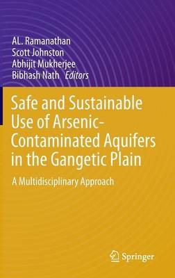 Safe and Sustainable Use of Arsenic-Contaminated Aquifers in the Gangetic Plain: A Multidisciplinary Approach (Hardback)