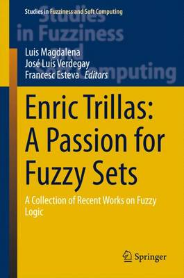 Enric Trillas: A Passion for Fuzzy Sets: A Collection of Recent Works on Fuzzy Logic - Studies in Fuzziness and Soft Computing 322 (Hardback)