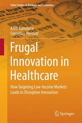 Frugal Innovation in Healthcare: How Targeting Low-Income Markets Leads to Disruptive Innovation - India Studies in Business and Economics (Hardback)