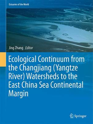 Ecological Continuum from the Changjiang (Yangtze River) Watersheds to the East China Sea Continental Margin - Estuaries of the World (Hardback)