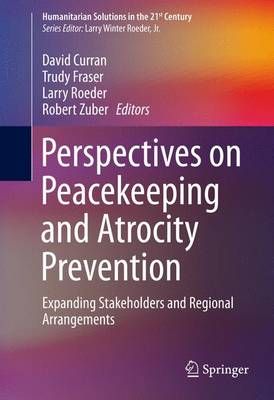 Perspectives on Peacekeeping and Atrocity Prevention: Expanding Stakeholders and Regional Arrangements - Humanitarian Solutions in the 21st Century (Hardback)