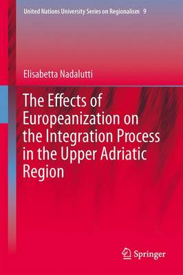 The Effects of Europeanization on the Integration Process in the Upper Adriatic Region - United Nations University Series on Regionalism 9 (Hardback)