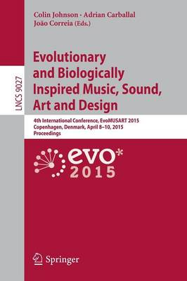 Evolutionary and Biologically Inspired Music, Sound, Art and Design: 4th International Conference, EvoMUSART 2015, Copenhagen, Denmark, April 8-10, 2015, Proceedings - Theoretical Computer Science and General Issues 9027 (Paperback)