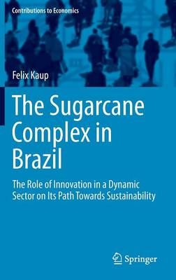 The Sugarcane Complex in Brazil: The Role of Innovation in a Dynamic Sector on Its Path Towards Sustainability - Contributions to Economics (Hardback)