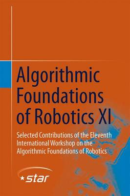 Algorithmic Foundations of Robotics XI: Selected Contributions of the Eleventh International Workshop on the Algorithmic Foundations of Robotics - Springer Tracts in Advanced Robotics 107 (Hardback)