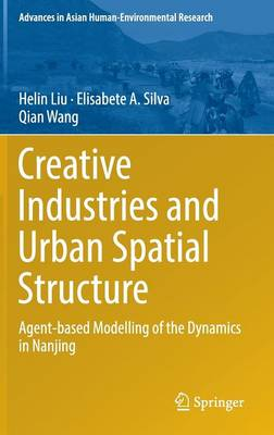 Creative Industries and Urban Spatial Structure: Agent-based Modelling of the Dynamics in Nanjing - Advances in Asian Human-Environmental Research (Hardback)
