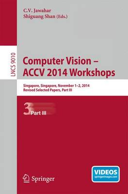 Computer Vision - ACCV 2014 Workshops: Singapore, Singapore, November 1-2, 2014, Revised Selected Papers, Part III - Image Processing, Computer Vision, Pattern Recognition, and Graphics 9010 (Paperback)