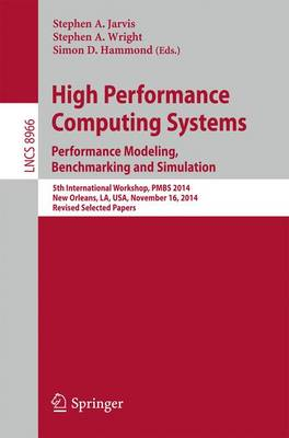High Performance Computing Systems. Performance Modeling, Benchmarking, and Simulation: 5th International Workshop, PMBS 2014, New Orleans, LA, USA, November 16, 2014. Revised Selected Papers - Theoretical Computer Science and General Issues 8966 (Paperback)