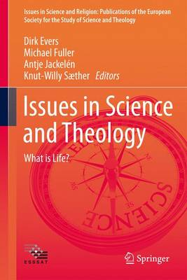 Issues in Science and Theology: What is Life? - Issues in Science and Religion: Publications of the European Society for the Study of Science and Theology (Hardback)