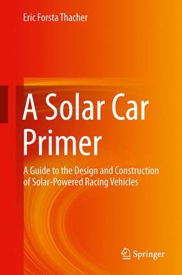 A Solar Car Primer: A Guide to the Design and Construction of Solar-Powered Racing Vehicles (Hardback)