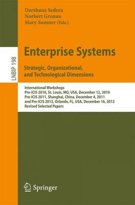 Enterprise Systems. Strategic, Organizational, and Technological Dimensions: International Workshops, Pre-ICIS 2010, St. Louis, MO, USA, December 12, 2010, Pre-ICIS 2011, Shanghai, China, December 4, 2011, and Pre-ICIS 2012, Orlando, FL, USA, December 16, 2012, Revised Selected Papers - Lecture Notes in Business Information Processing 198 (Paperback)