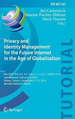 Privacy and Identity Management for the Future Internet in the Age of Globalisation: 9th IFIP WG 9.2, 9.5, 9.6/11.7, 11.4, 11.6/SIG 9.2.2 International Summer School, Patras, Greece, September 7-12, 2014, Revised Selected Papers - IFIP AICT Tutorials 457 (Hardback)